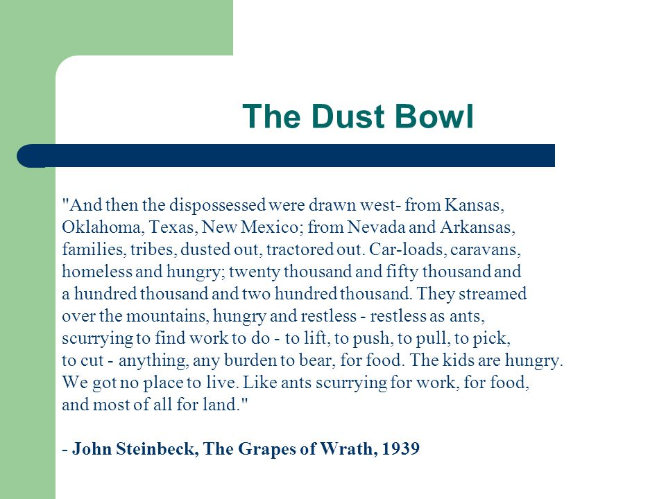 The Dust Bowl And then the dispossessed were drawn west- from Kansas, Oklahoma, Texas, New Mexico; from Nevada and Arkansas, families, tribes, dusted out, tractored out.