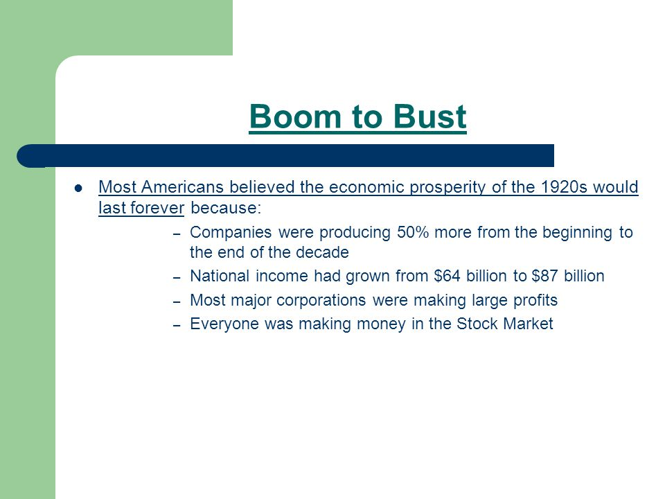 Boom to Bust Most Americans believed the economic prosperity of the 1920s would last forever because: – Companies were producing 50% more from the beginning to the end of the decade – National income had grown from $64 billion to $87 billion – Most major corporations were making large profits – Everyone was making money in the Stock Market