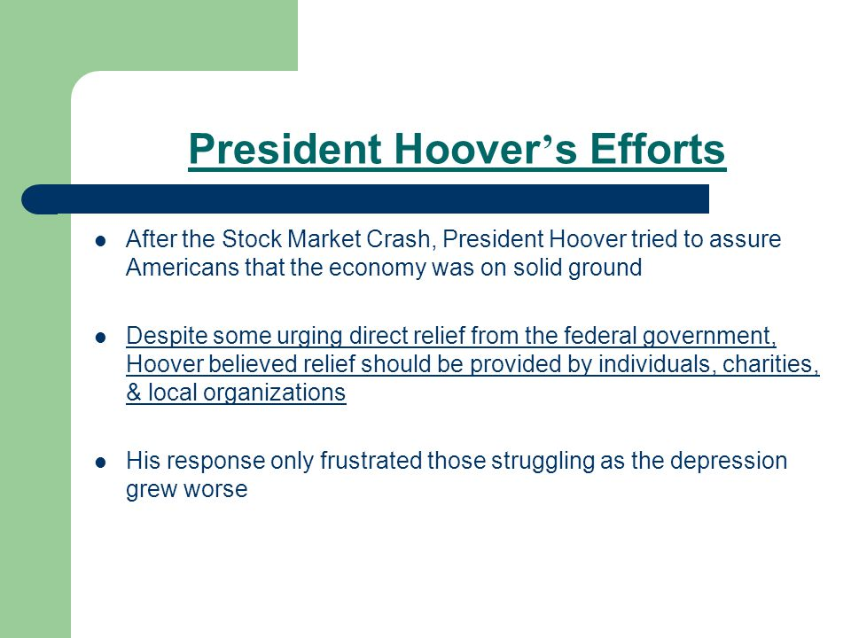President Hoover ' s Efforts After the Stock Market Crash, President Hoover tried to assure Americans that the economy was on solid ground Despite some urging direct relief from the federal government, Hoover believed relief should be provided by individuals, charities, & local organizations His response only frustrated those struggling as the depression grew worse