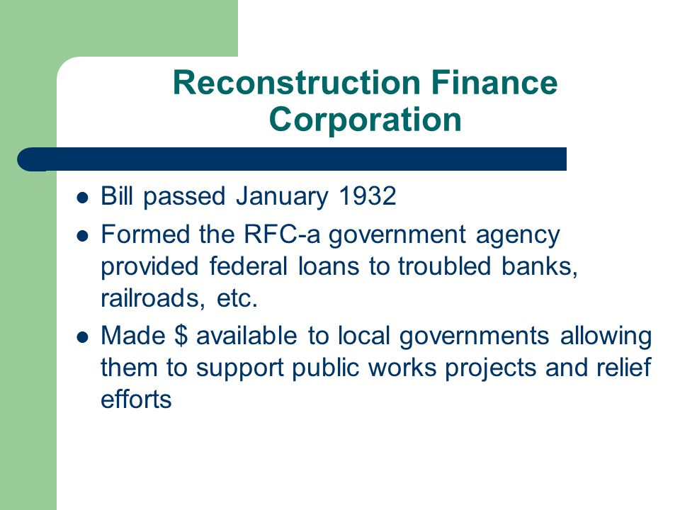 Reconstruction Finance Corporation Bill passed January 1932 Formed the RFC-a government agency provided federal loans to troubled banks, railroads, etc.