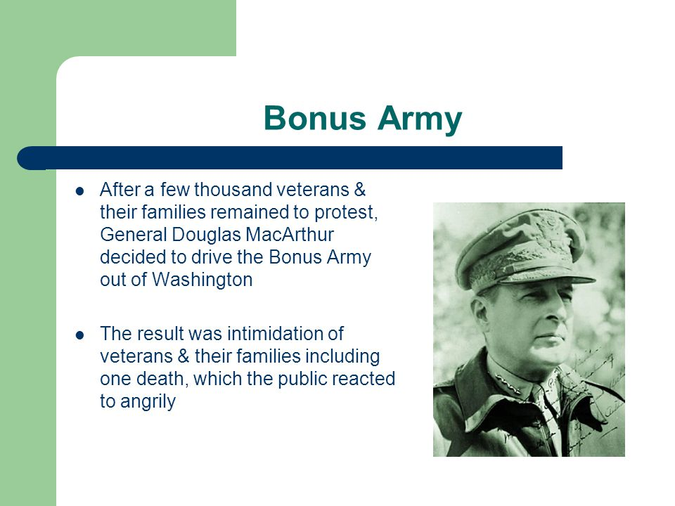 Bonus Army After a few thousand veterans & their families remained to protest, General Douglas MacArthur decided to drive the Bonus Army out of Washington The result was intimidation of veterans & their families including one death, which the public reacted to angrily