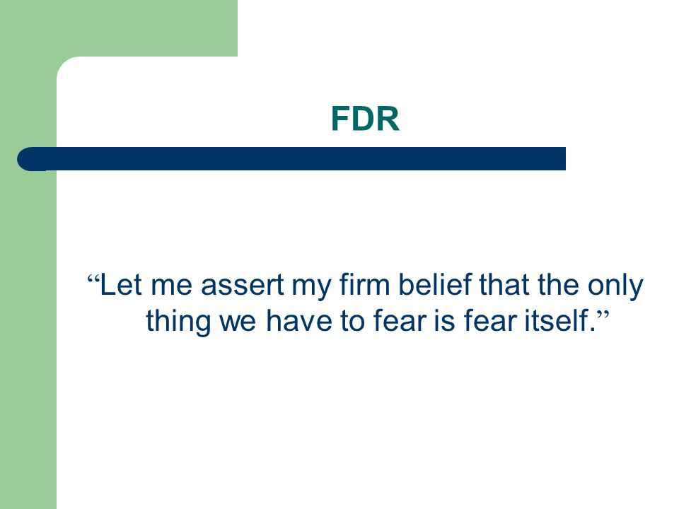FDR Let me assert my firm belief that the only thing we have to fear is fear itself.