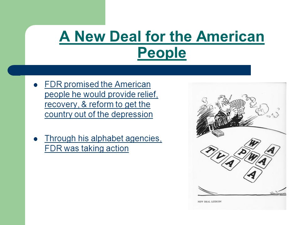 A New Deal for the American People FDR promised the American people he would provide relief, recovery, & reform to get the country out of the depression Through his alphabet agencies, FDR was taking action