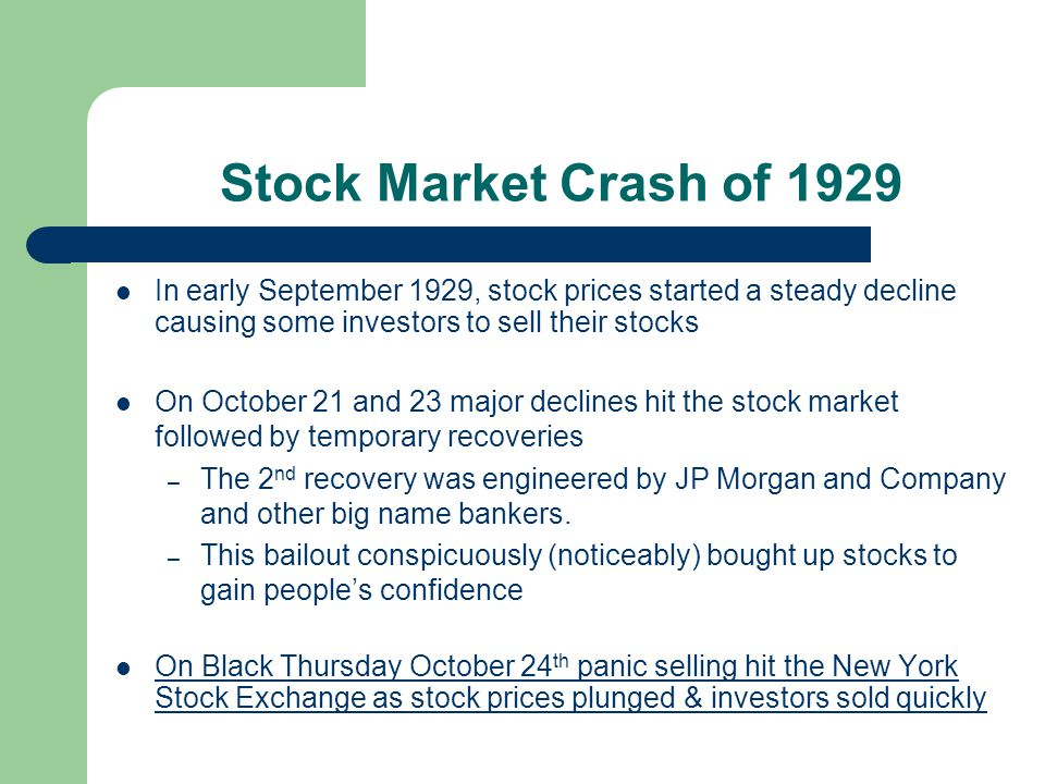 Stock Market Crash of 1929 In early September 1929, stock prices started a steady decline causing some investors to sell their stocks On October 21 and 23 major declines hit the stock market followed by temporary recoveries – The 2 nd recovery was engineered by JP Morgan and Company and other big name bankers.