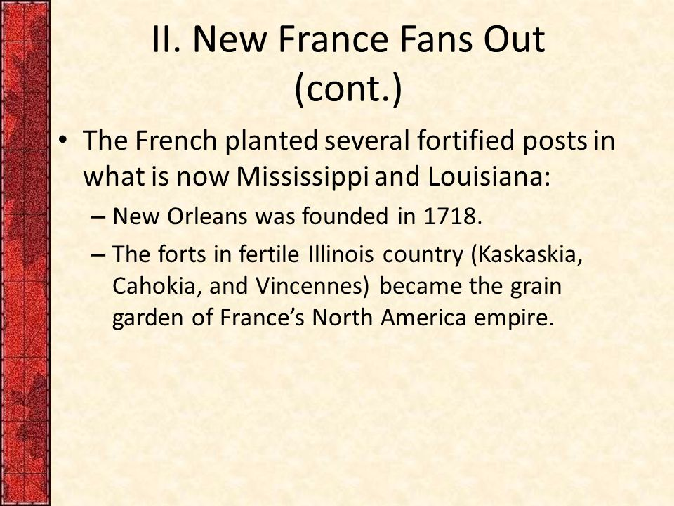 II. New France Fans Out (cont.) The French planted several fortified posts in what is now Mississippi and Louisiana: – New Orleans was founded in 1718