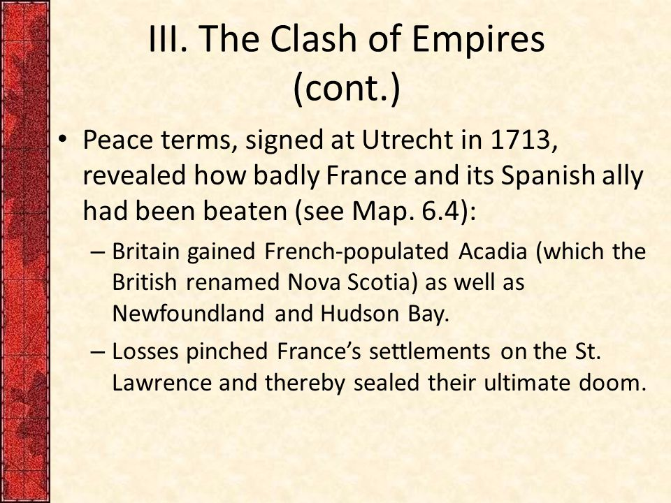 III. The Clash of Empires (cont.) Peace terms, signed at Utrecht in 1713, revealed how badly France and its Spanish ally had been beaten (see Map. 6.4
