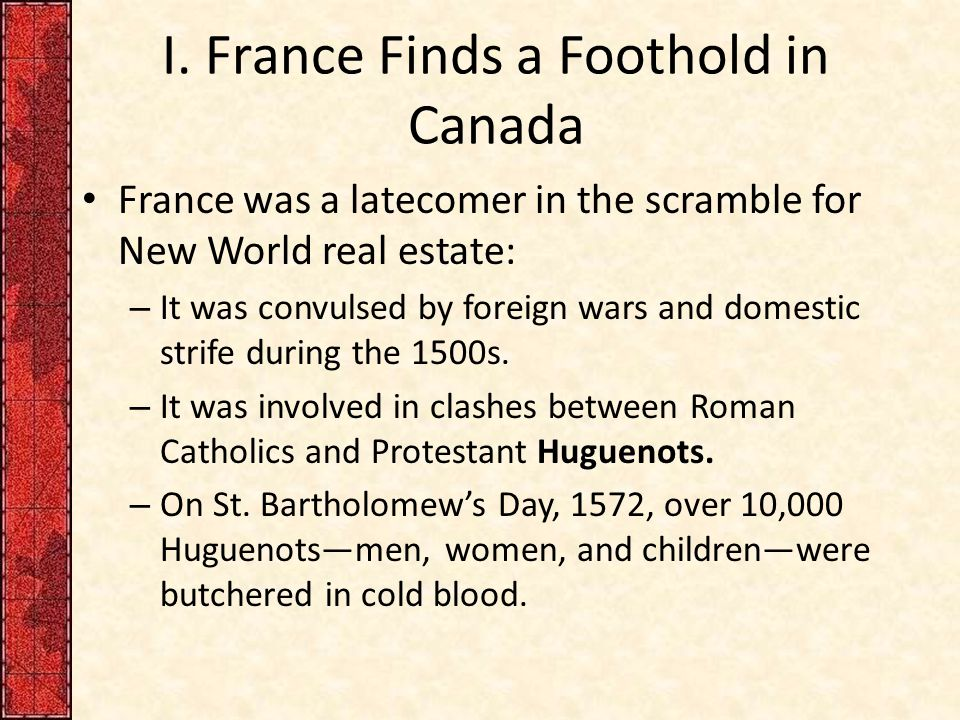 I. France Finds a Foothold in Canada France was a latecomer in the scramble for New World real estate: – It was convulsed by foreign wars and domestic
