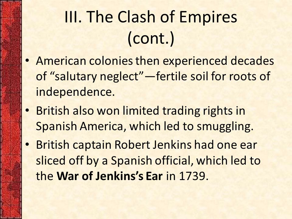 "III. The Clash of Empires (cont.) American colonies then experienced decades of ""salutary neglect""—fertile soil for roots of independence. British als"
