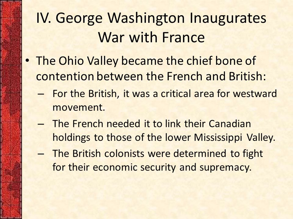 IV. George Washington Inaugurates War with France The Ohio Valley became the chief bone of contention between the French and British: – For the Britis