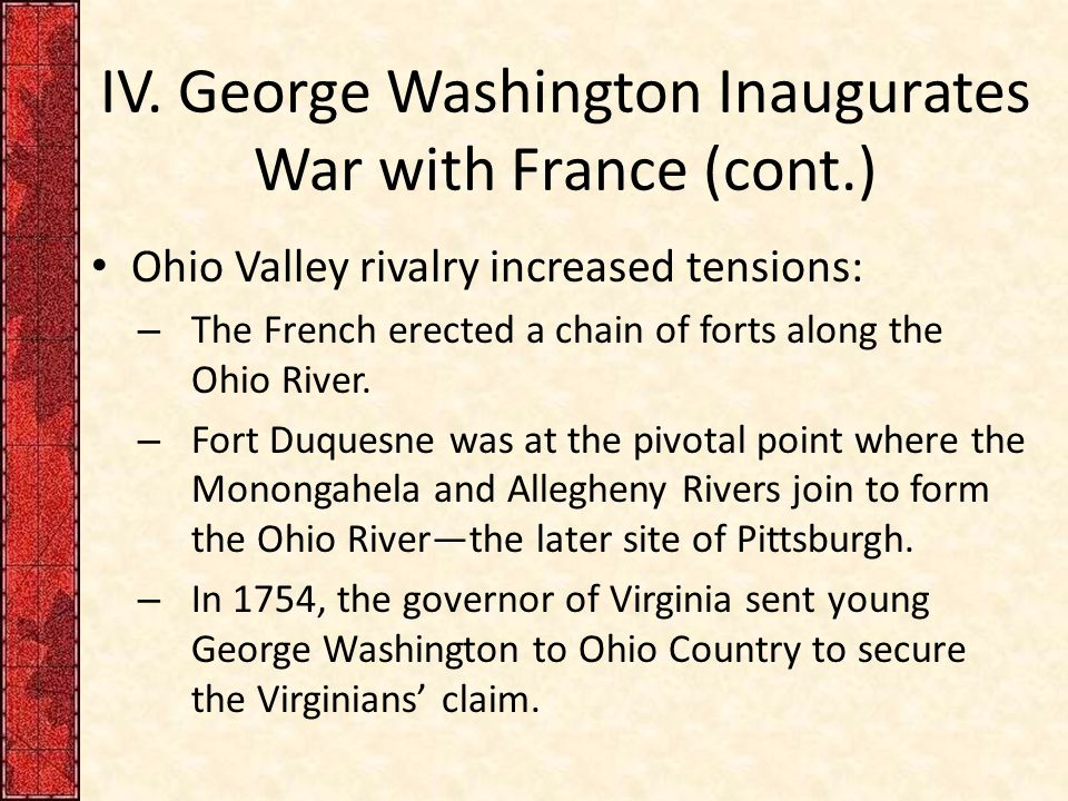 IV. George Washington Inaugurates War with France (cont.) Ohio Valley rivalry increased tensions: – The French erected a chain of forts along the Ohio