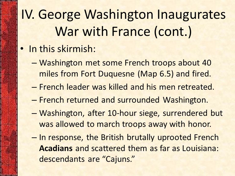 IV. George Washington Inaugurates War with France (cont.) In this skirmish: – Washington met some French troops about 40 miles from Fort Duquesne (Map