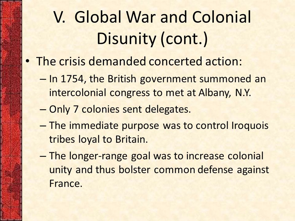 V. Global War and Colonial Disunity (cont.) The crisis demanded concerted action: – In 1754, the British government summoned an intercolonial congress