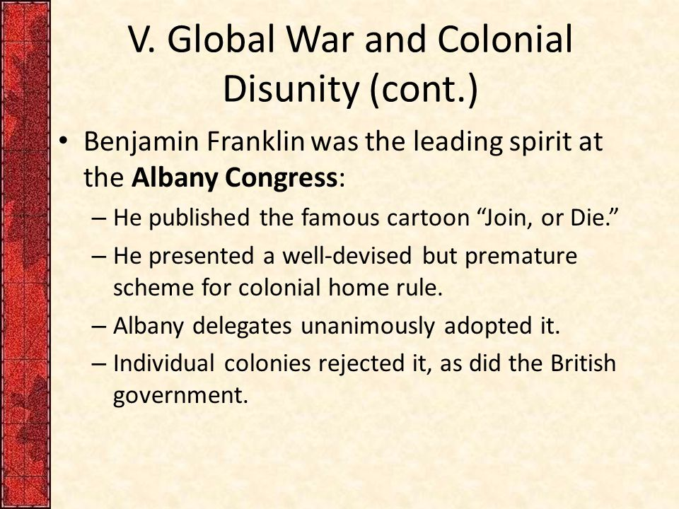 "V. Global War and Colonial Disunity (cont.) Benjamin Franklin was the leading spirit at the Albany Congress: – He published the famous cartoon ""Join,"