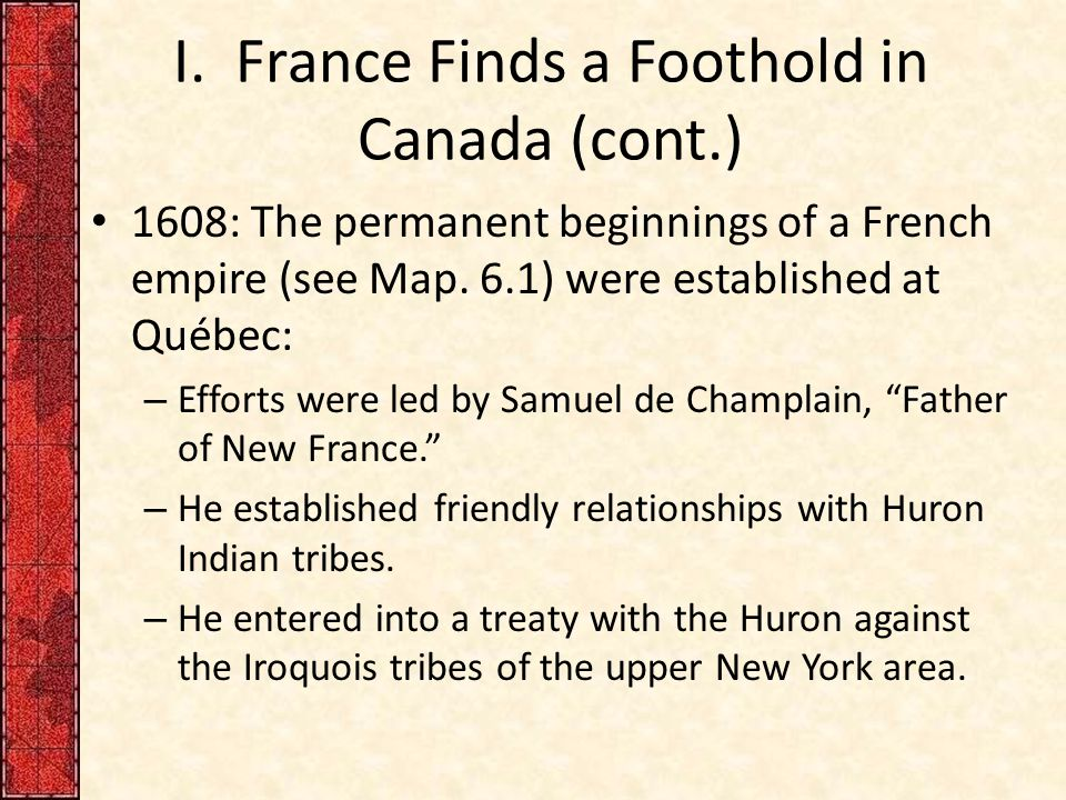 I. France Finds a Foothold in Canada (cont.) 1608: The permanent beginnings of a French empire (see Map. 6.1) were established at Québec: – Efforts we