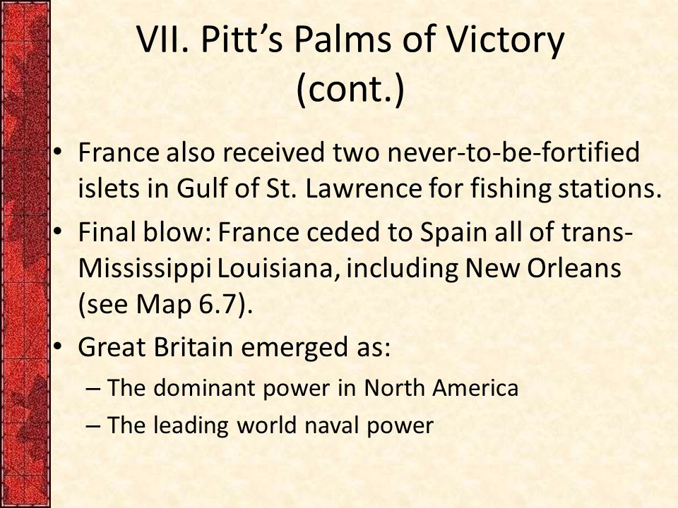 VII. Pitt's Palms of Victory (cont.) France also received two never-to-be-fortified islets in Gulf of St. Lawrence for fishing stations. Final blow: F