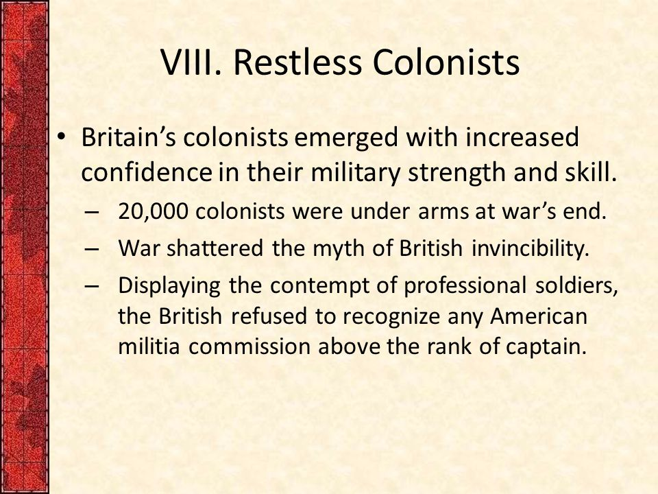 VIII. Restless Colonists Britain's colonists emerged with increased confidence in their military strength and skill. – 20,000 colonists were under arm