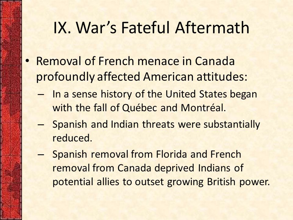 IX. War's Fateful Aftermath Removal of French menace in Canada profoundly affected American attitudes: – In a sense history of the United States began