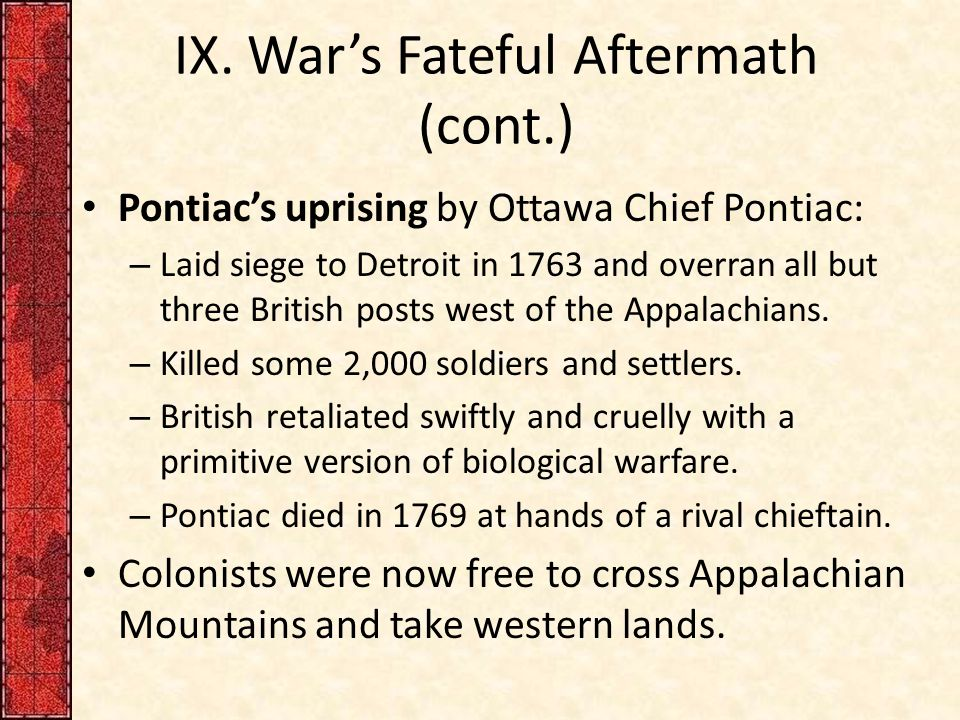 IX. War's Fateful Aftermath (cont.) Pontiac's uprising by Ottawa Chief Pontiac: – Laid siege to Detroit in 1763 and overran all but three British post