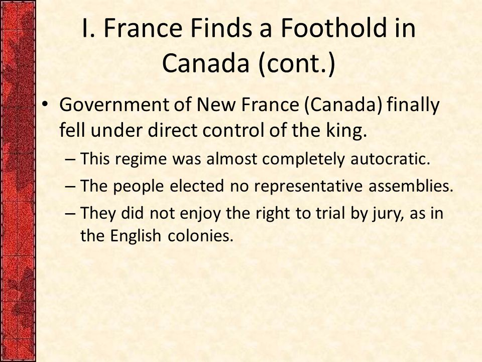 I. France Finds a Foothold in Canada (cont.) Government of New France (Canada) finally fell under direct control of the king. – This regime was almost