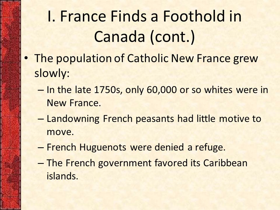 I. France Finds a Foothold in Canada (cont.) The population of Catholic New France grew slowly: – In the late 1750s, only 60,000 or so whites were in