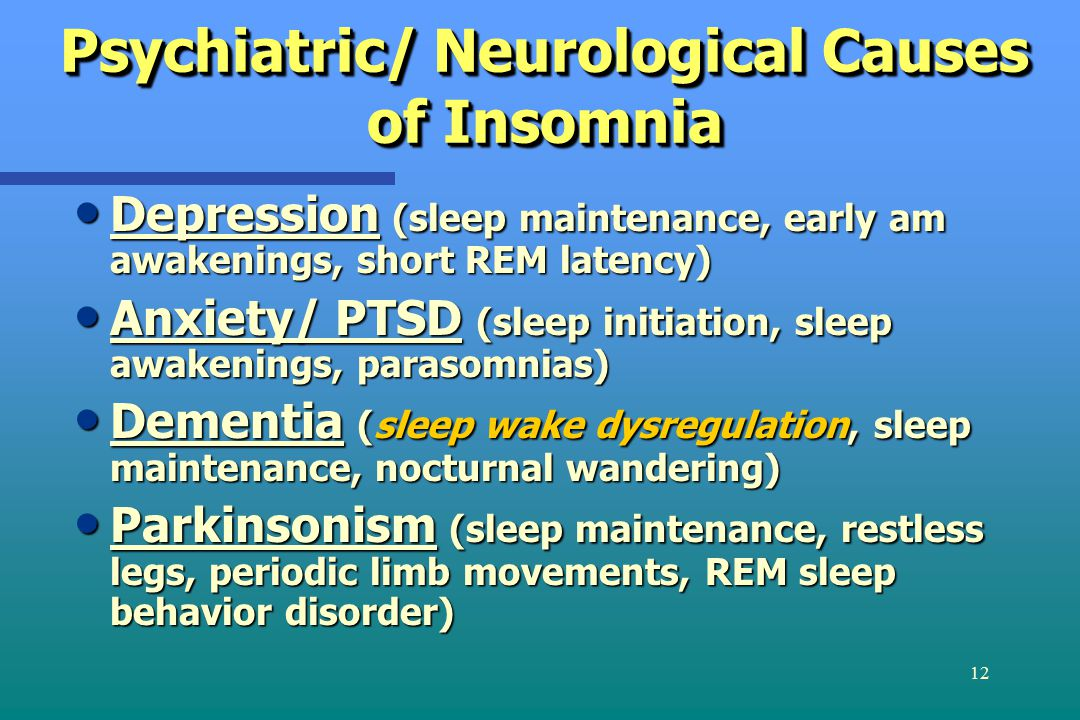 12 Psychiatric/ Neurological Causes of Insomnia Depression (sleep maintenance, early am awakenings, short REM latency) Depression (sleep maintenance, early am awakenings, short REM latency) Anxiety/ PTSD (sleep initiation, sleep awakenings, parasomnias) Anxiety/ PTSD (sleep initiation, sleep awakenings, parasomnias) Dementia (sleep wake dysregulation, sleep maintenance, nocturnal wandering) Dementia (sleep wake dysregulation, sleep maintenance, nocturnal wandering) Parkinsonism (sleep maintenance, restless legs, periodic limb movements, REM sleep behavior disorder) Parkinsonism (sleep maintenance, restless legs, periodic limb movements, REM sleep behavior disorder)