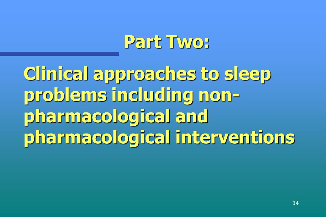 14 Part Two: Clinical approaches to sleep problems including non- pharmacological and pharmacological interventions
