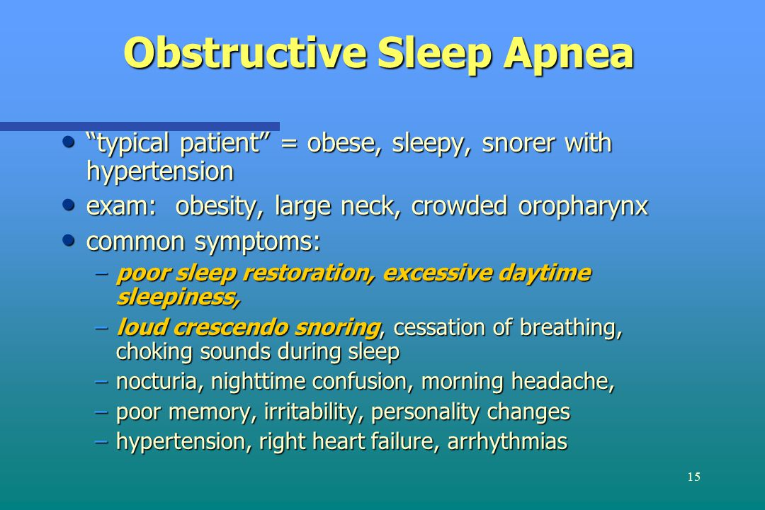 15 Obstructive Sleep Apnea typical patient = obese, sleepy, snorer with hypertension typical patient = obese, sleepy, snorer with hypertension exam: obesity, large neck, crowded oropharynx exam: obesity, large neck, crowded oropharynx common symptoms: common symptoms: –poor sleep restoration, excessive daytime sleepiness, –loud crescendo snoring, cessation of breathing, choking sounds during sleep –nocturia, nighttime confusion, morning headache, –poor memory, irritability, personality changes –hypertension, right heart failure, arrhythmias