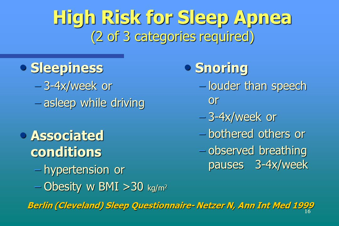 16 High Risk for Sleep Apnea (2 of 3 categories required) Sleepiness Sleepiness –3-4x/week or –asleep while driving Associated conditions Associated conditions –hypertension or –Obesity w BMI >30 kg/m 2 Snoring –louder than speech or –3-4x/week or –bothered others or –observed breathing pauses 3-4x/week Berlin (Cleveland) Sleep Questionnaire- Netzer N, Ann Int Med 1999