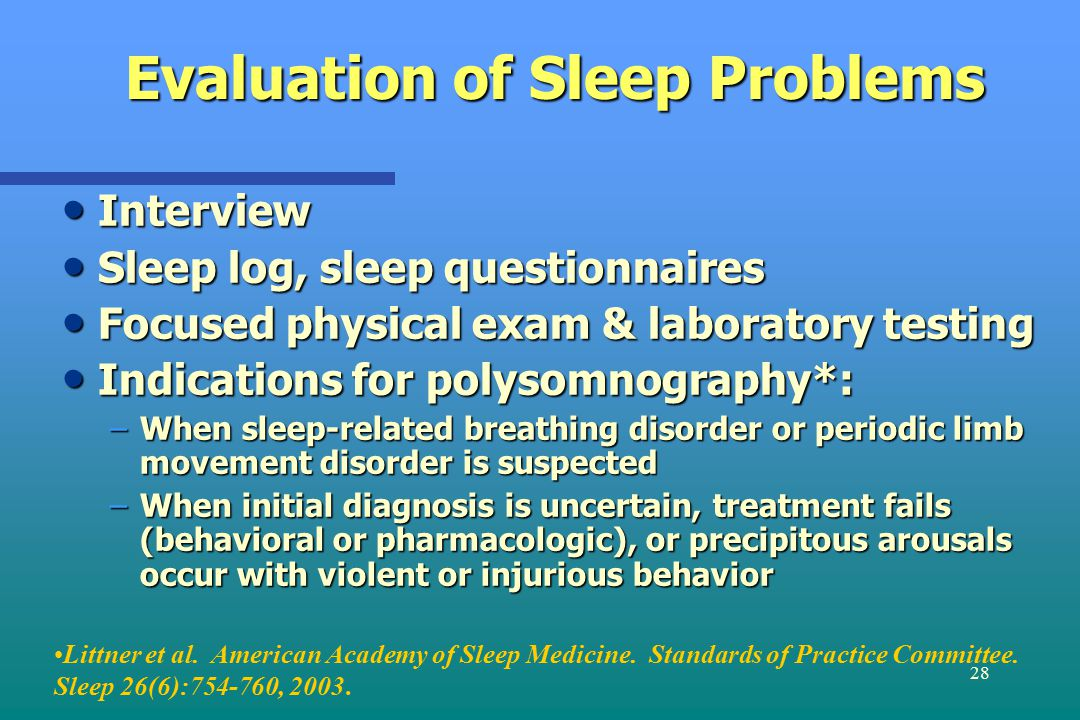 28 Evaluation of Sleep Problems Interview Interview Sleep log, sleep questionnaires Sleep log, sleep questionnaires Focused physical exam & laboratory testing Focused physical exam & laboratory testing Indications for polysomnography*: Indications for polysomnography*: –When sleep-related breathing disorder or periodic limb movement disorder is suspected –When initial diagnosis is uncertain, treatment fails (behavioral or pharmacologic), or precipitous arousals occur with violent or injurious behavior Littner et al.