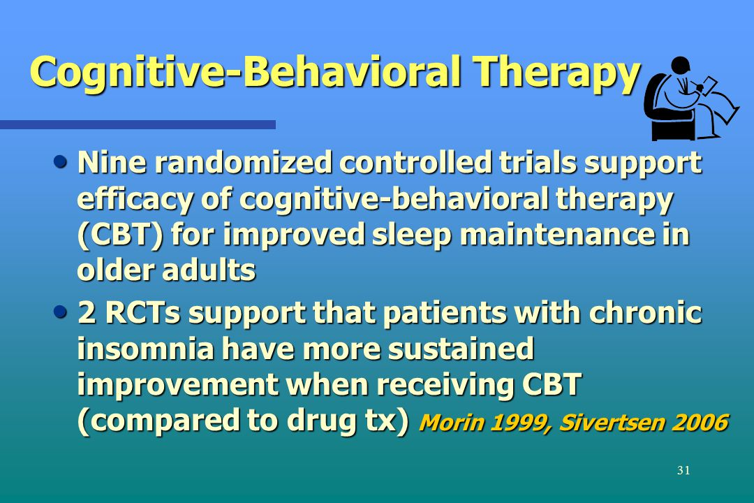 31 Cognitive-Behavioral Therapy Nine randomized controlled trials support efficacy of cognitive-behavioral therapy (CBT) for improved sleep maintenance in older adults Nine randomized controlled trials support efficacy of cognitive-behavioral therapy (CBT) for improved sleep maintenance in older adults 2 RCTs support that patients with chronic insomnia have more sustained improvement when receiving CBT (compared to drug tx) Morin 1999, Sivertsen 2006 2 RCTs support that patients with chronic insomnia have more sustained improvement when receiving CBT (compared to drug tx) Morin 1999, Sivertsen 2006