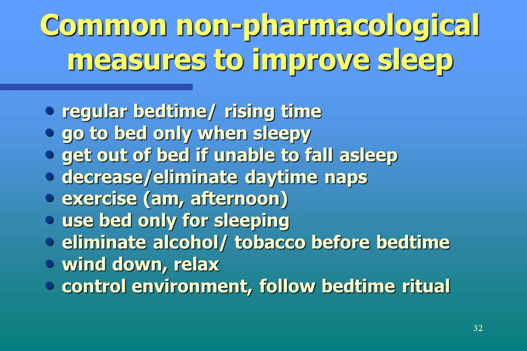 32 Common non-pharmacological measures to improve sleep regular bedtime/ rising time regular bedtime/ rising time go to bed only when sleepy go to bed only when sleepy get out of bed if unable to fall asleep get out of bed if unable to fall asleep decrease/eliminate daytime naps decrease/eliminate daytime naps exercise (am, afternoon) exercise (am, afternoon) use bed only for sleeping use bed only for sleeping eliminate alcohol/ tobacco before bedtime eliminate alcohol/ tobacco before bedtime wind down, relax wind down, relax control environment, follow bedtime ritual control environment, follow bedtime ritual