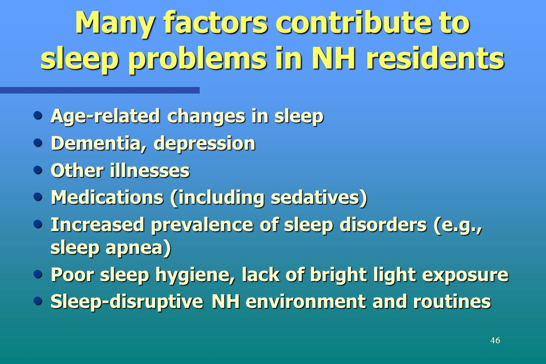 46 Many factors contribute to sleep problems in NH residents Age-related changes in sleep Age-related changes in sleep Dementia, depression Dementia, depression Other illnesses Other illnesses Medications (including sedatives) Medications (including sedatives) Increased prevalence of sleep disorders (e.g., sleep apnea) Increased prevalence of sleep disorders (e.g., sleep apnea) Poor sleep hygiene, lack of bright light exposure Poor sleep hygiene, lack of bright light exposure Sleep-disruptive NH environment and routines Sleep-disruptive NH environment and routines