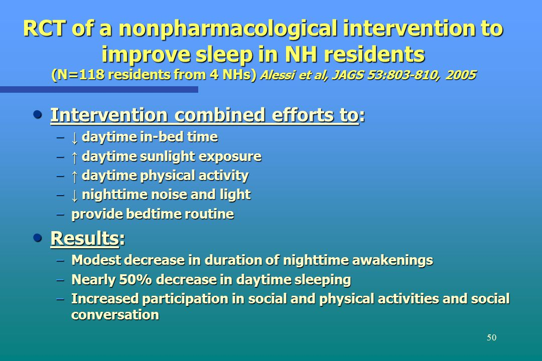 50 RCT of a nonpharmacological intervention to improve sleep in NH residents (N=118 residents from 4 NHs) Alessi et al, JAGS 53:803-810, 2005 Intervention combined efforts to: Intervention combined efforts to: – ↓ daytime in-bed time – ↑ daytime sunlight exposure – ↑ daytime physical activity – ↓ nighttime noise and light –provide bedtime routine Results: Results: –Modest decrease in duration of nighttime awakenings –Nearly 50% decrease in daytime sleeping –Increased participation in social and physical activities and social conversation