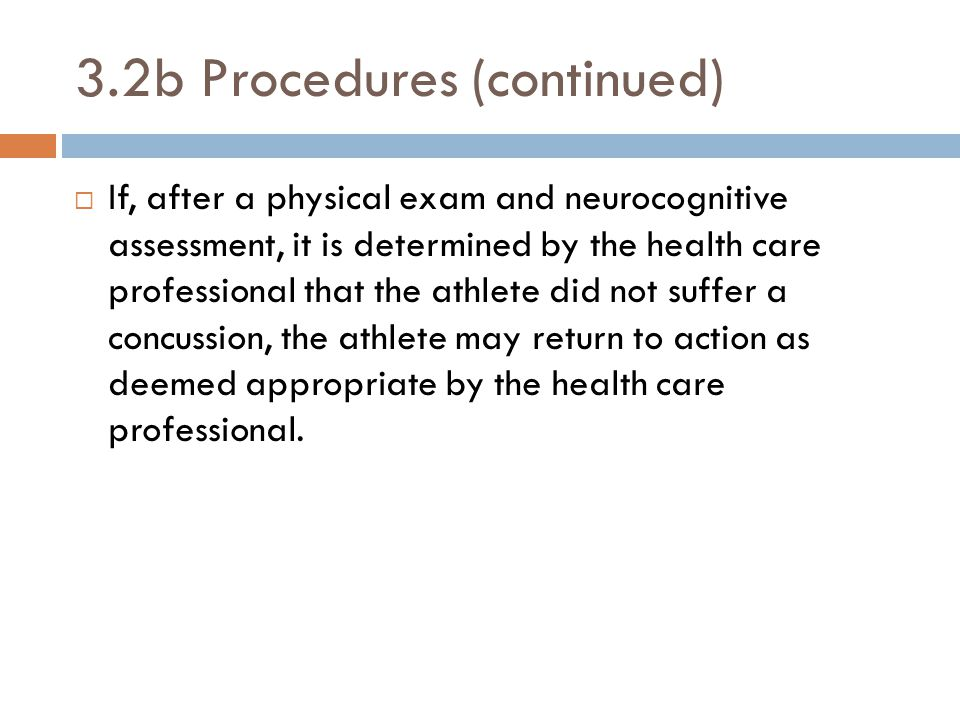 3.2b Procedures (continued)  If, after a physical exam and neurocognitive assessment, it is determined by the health care professional that the athlete did not suffer a concussion, the athlete may return to action as deemed appropriate by the health care professional.
