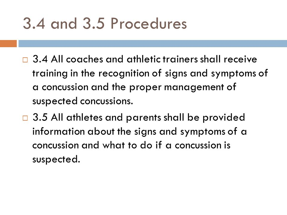 3.4 and 3.5 Procedures  3.4 All coaches and athletic trainers shall receive training in the recognition of signs and symptoms of a concussion and the proper management of suspected concussions.