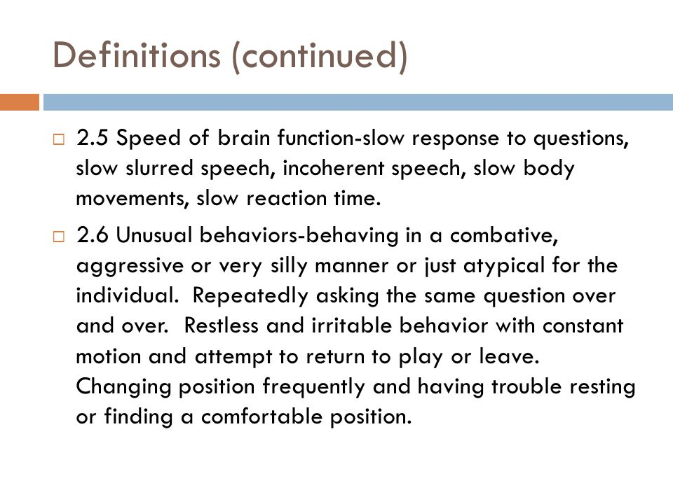 Definitions (continued)  2.5 Speed of brain function-slow response to questions, slow slurred speech, incoherent speech, slow body movements, slow reaction time.