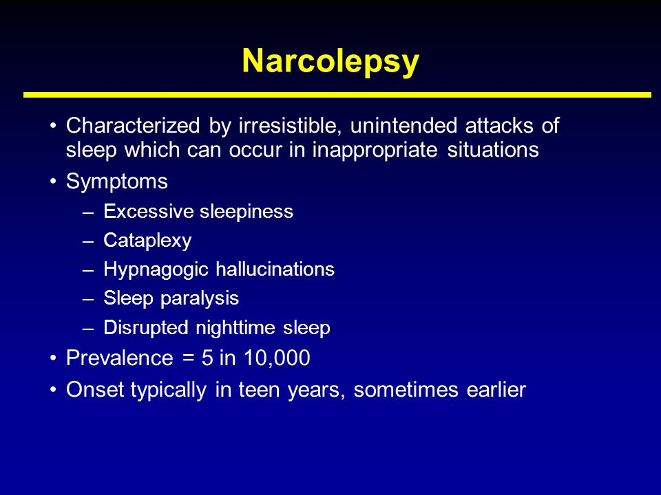 Narcolepsy Characterized by irresistible, unintended attacks of sleep which can occur in inappropriate situations Symptoms –Excessive sleepiness –Cata