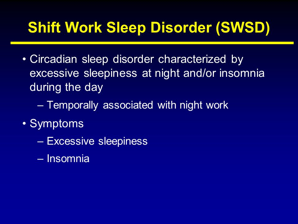 Shift Work Sleep Disorder (SWSD) Circadian sleep disorder characterized by excessive sleepiness at night and/or insomnia during the day –Temporally associated with night work Symptoms –Excessive sleepiness –Insomnia