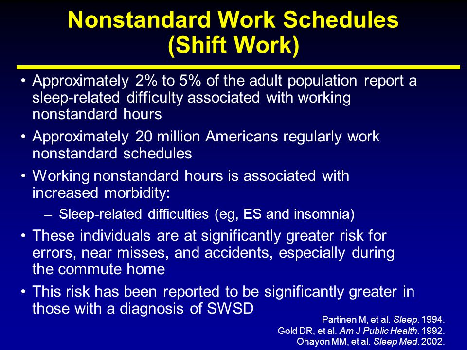 Nonstandard Work Schedules (Shift Work) Approximately 2% to 5% of the adult population report a sleep-related difficulty associated with working nonst