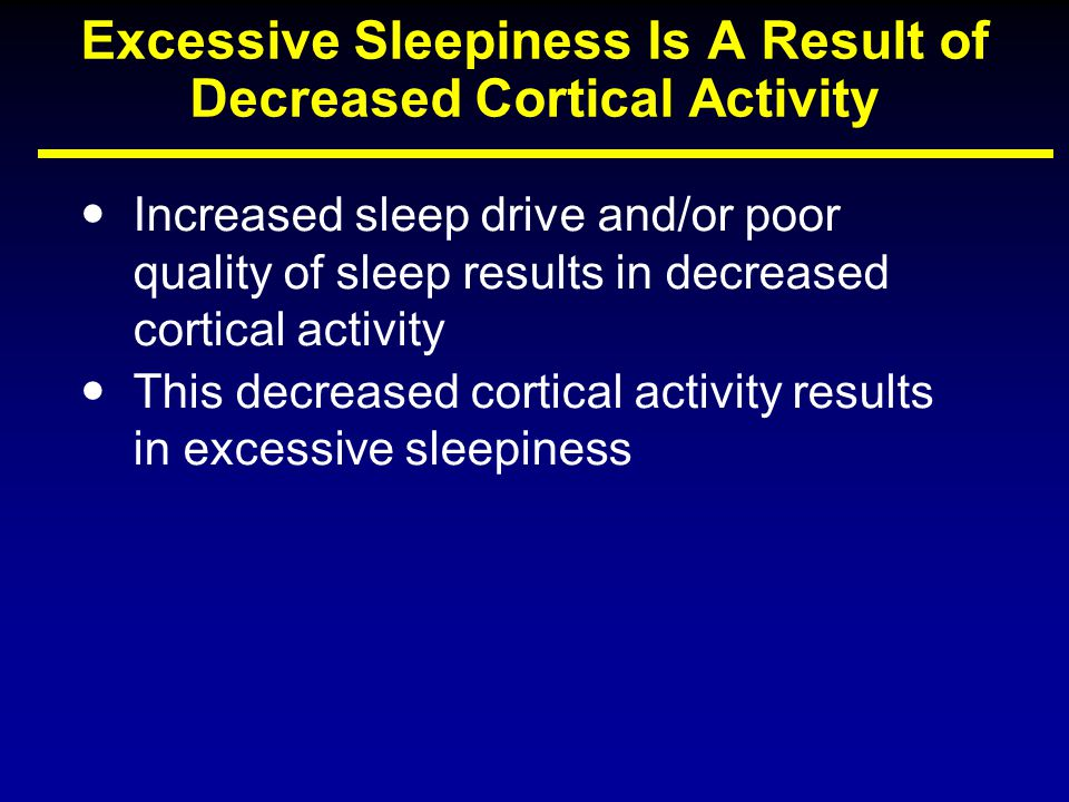 Excessive Sleepiness Is A Result of Decreased Cortical Activity Increased sleep drive and/or poor quality of sleep results in decreased cortical activity This decreased cortical activity results in excessive sleepiness