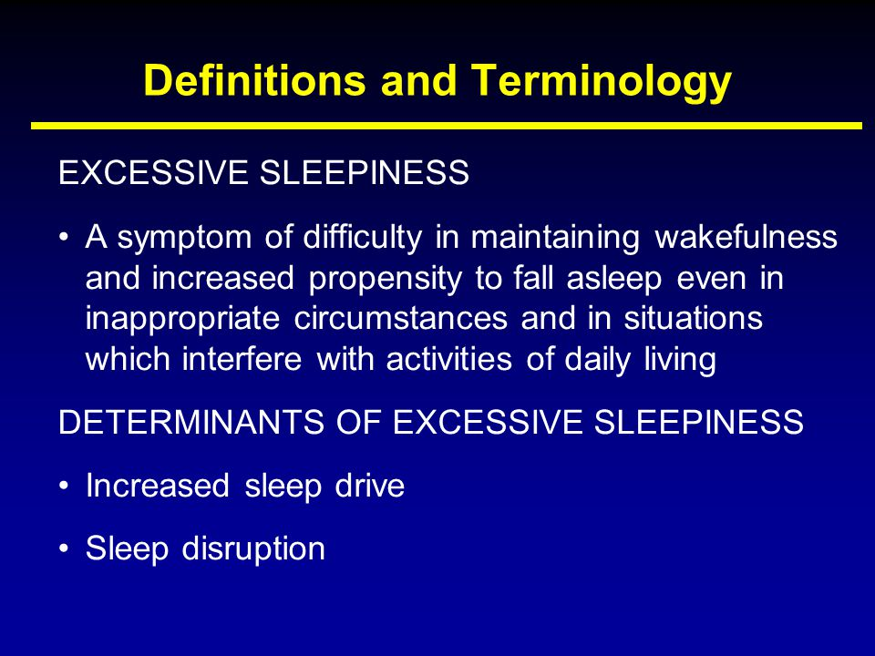 Definitions and Terminology EXCESSIVE SLEEPINESS A symptom of difficulty in maintaining wakefulness and increased propensity to fall asleep even in in