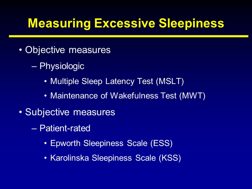 Measuring Excessive Sleepiness Objective measures –Physiologic Multiple Sleep Latency Test (MSLT) Maintenance of Wakefulness Test (MWT) Subjective mea