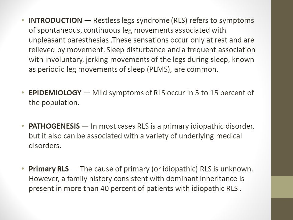 INTRODUCTION — Restless legs syndrome (RLS) refers to symptoms of spontaneous, continuous leg movements associated with unpleasant paresthesias.These sensations occur only at rest and are relieved by movement.