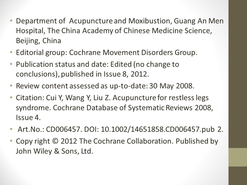 Department of Acupuncture and Moxibustion, Guang An Men Hospital, The China Academy of Chinese Medicine Science, Beijing, China Editorial group: Cochrane Movement Disorders Group.