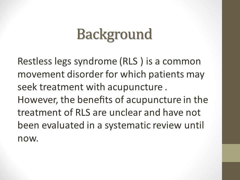 Background Restless legs syndrome (RLS ) is a common movement disorder for which patients may seek treatment with acupuncture.