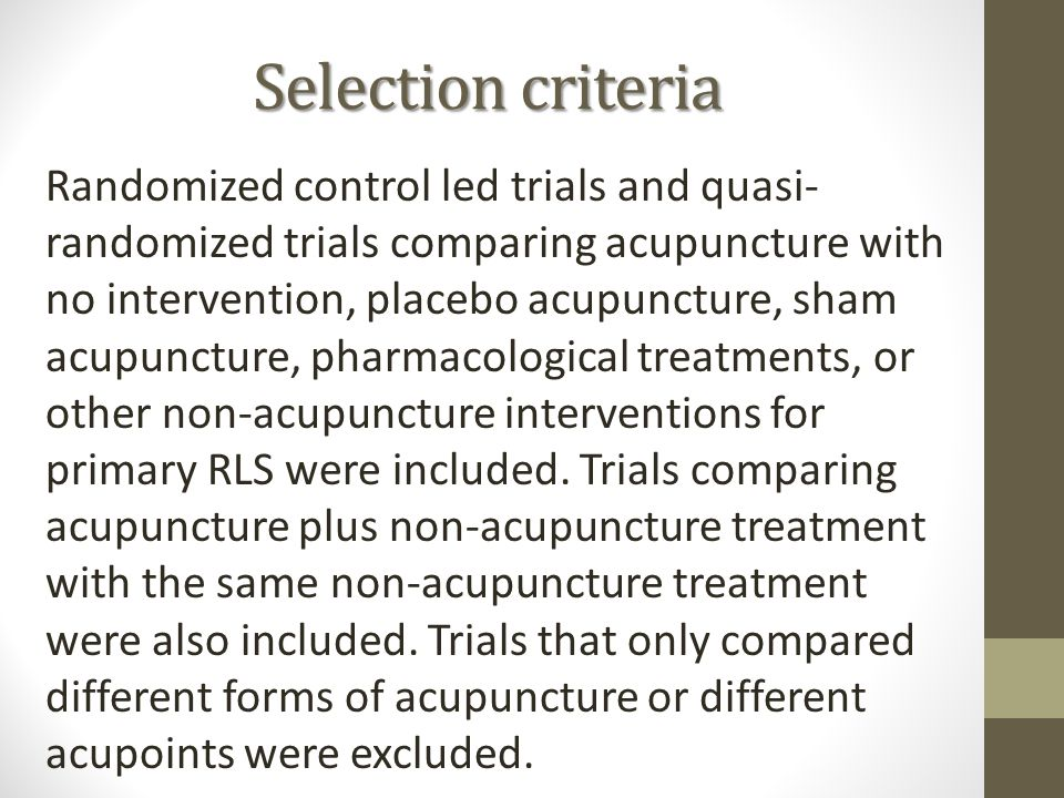 Selectioncriteria Selection criteria Randomized control led trials and quasi- randomized trials comparing acupuncture with no intervention, placebo acupuncture, sham acupuncture, pharmacological treatments, or other non-acupuncture interventions for primary RLS were included.