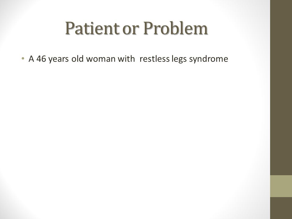 Patient or Problem A 46 years old woman with restless legs syndrome