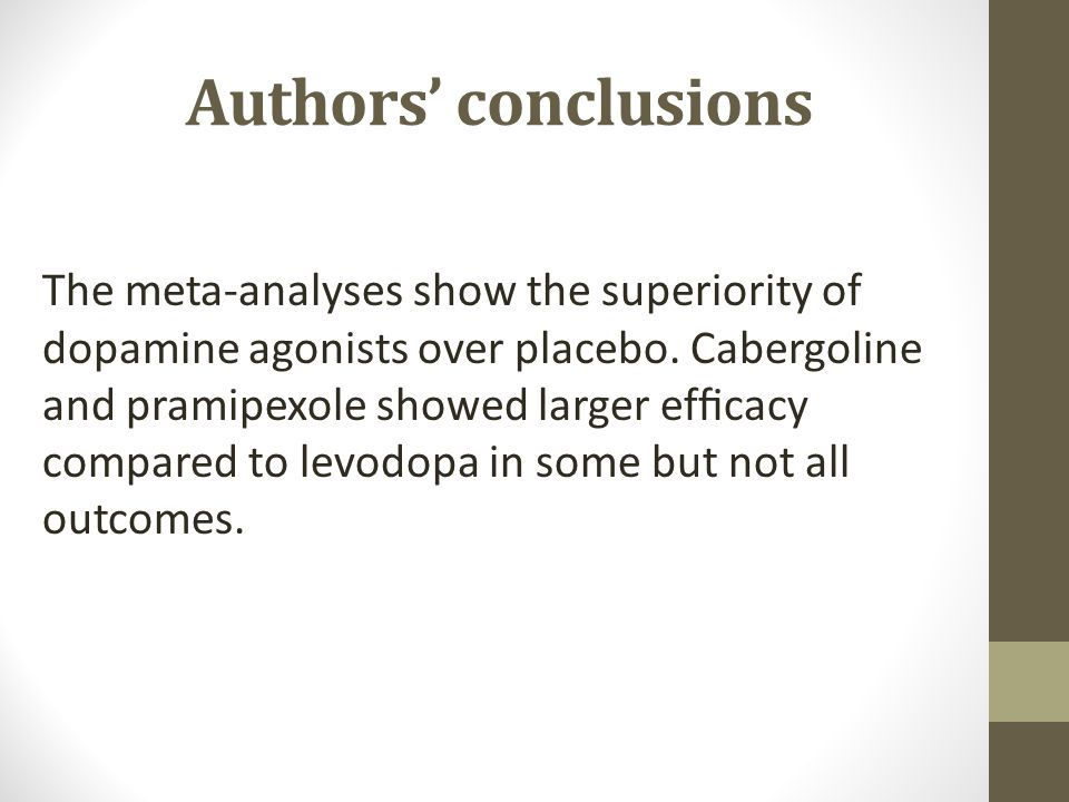 Authors' conclusions The meta-analyses show the superiority of dopamine agonists over placebo. Cabergoline and pramipexole showed larger efficacy compa
