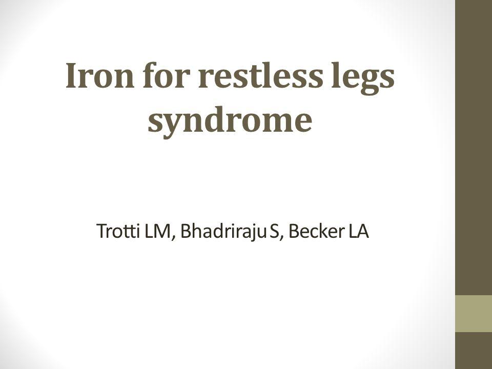 Iron for restless legs syndrome Trotti LM, Bhadriraju S, Becker LA