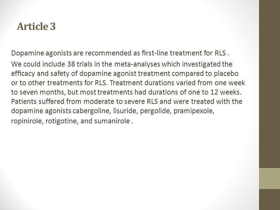 Article 3 Dopamine agonists are recommended as first-line treatment for RLS. We could include 38 trials in the meta-analyses which investigated the effi